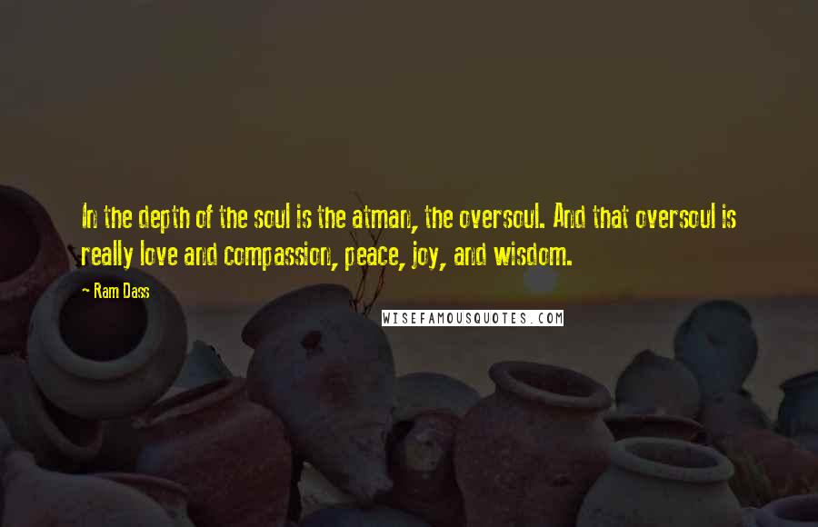 Ram Dass quotes: In the depth of the soul is the atman, the oversoul. And that oversoul is really love and compassion, peace, joy, and wisdom.