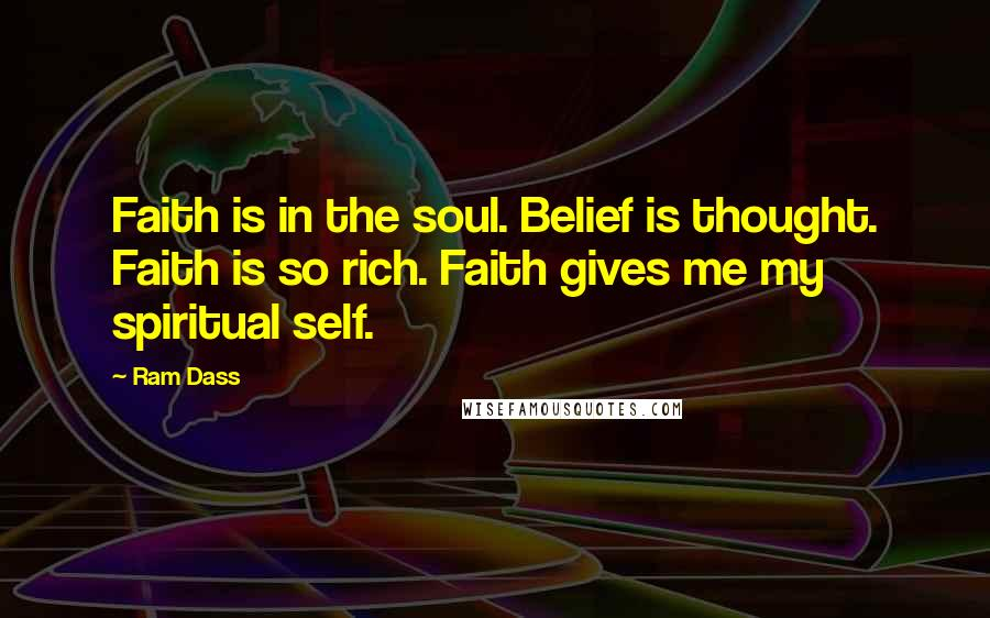 Ram Dass quotes: Faith is in the soul. Belief is thought. Faith is so rich. Faith gives me my spiritual self.