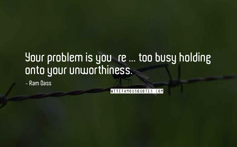 Ram Dass quotes: Your problem is you're ... too busy holding onto your unworthiness.