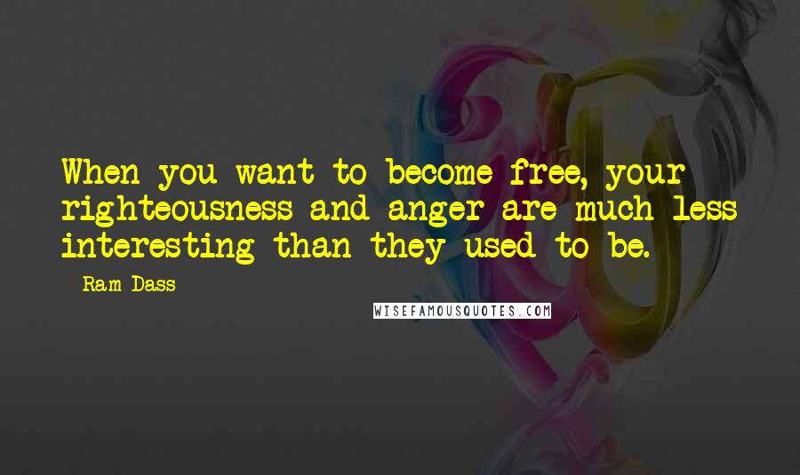 Ram Dass quotes: When you want to become free, your righteousness and anger are much less interesting than they used to be.
