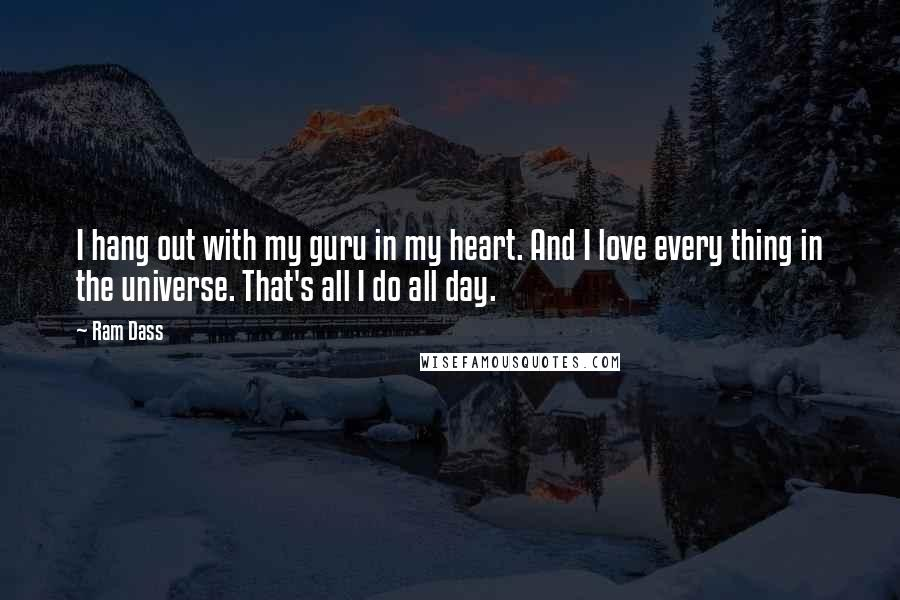 Ram Dass quotes: I hang out with my guru in my heart. And I love every thing in the universe. That's all I do all day.