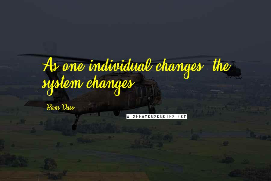 Ram Dass quotes: As one individual changes, the system changes.