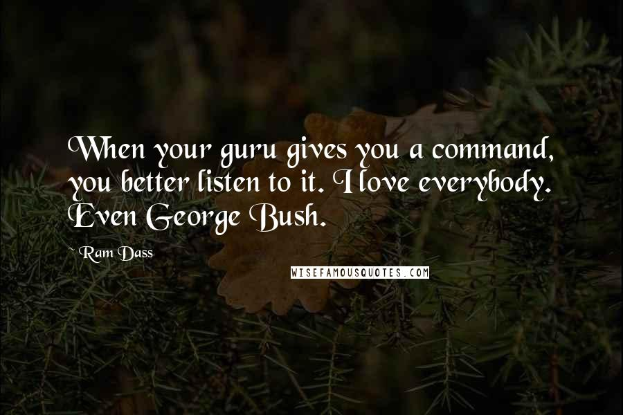 Ram Dass quotes: When your guru gives you a command, you better listen to it. I love everybody. Even George Bush.