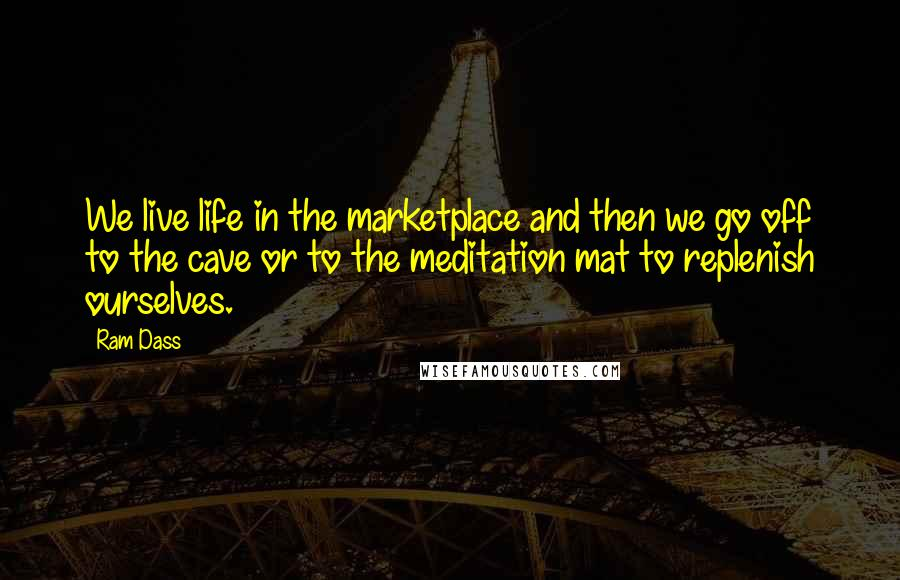 Ram Dass quotes: We live life in the marketplace and then we go off to the cave or to the meditation mat to replenish ourselves.