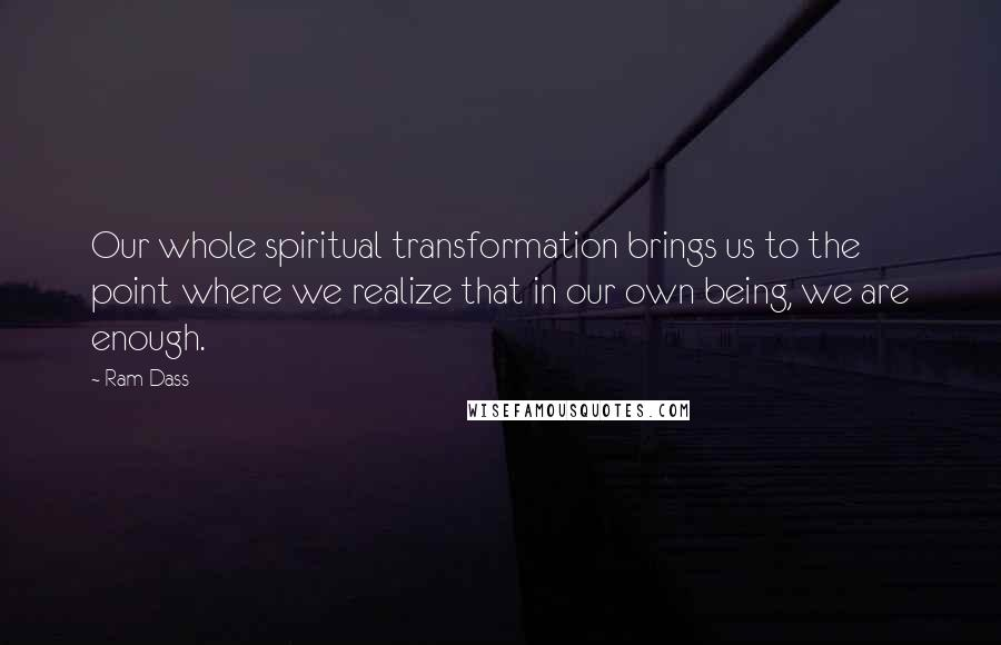 Ram Dass quotes: Our whole spiritual transformation brings us to the point where we realize that in our own being, we are enough.