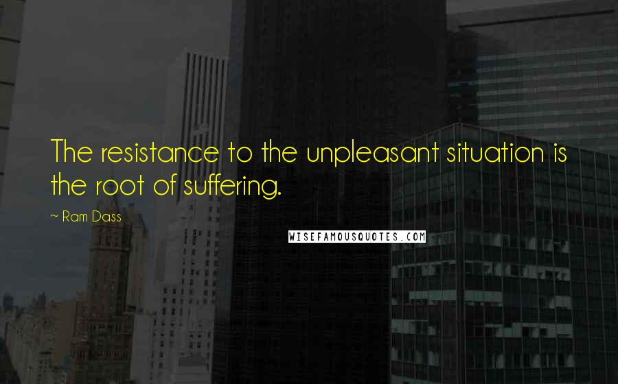 Ram Dass quotes: The resistance to the unpleasant situation is the root of suffering.