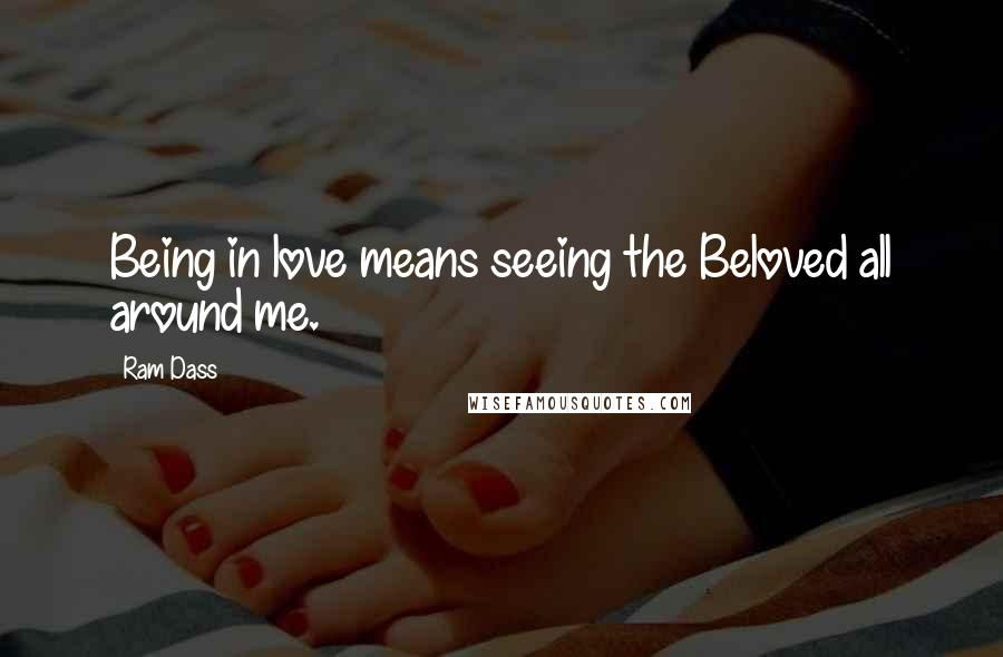 Ram Dass quotes: Being in love means seeing the Beloved all around me.