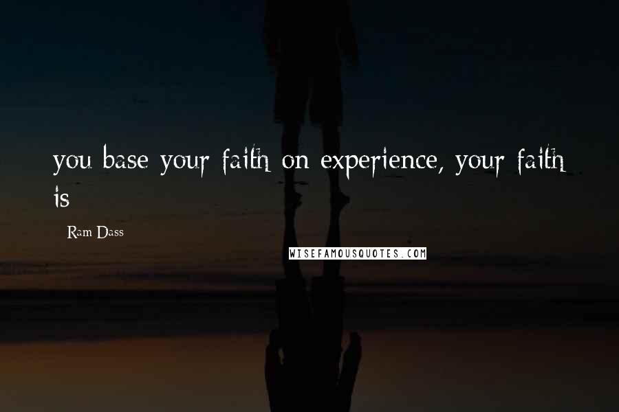 Ram Dass quotes: you base your faith on experience, your faith is