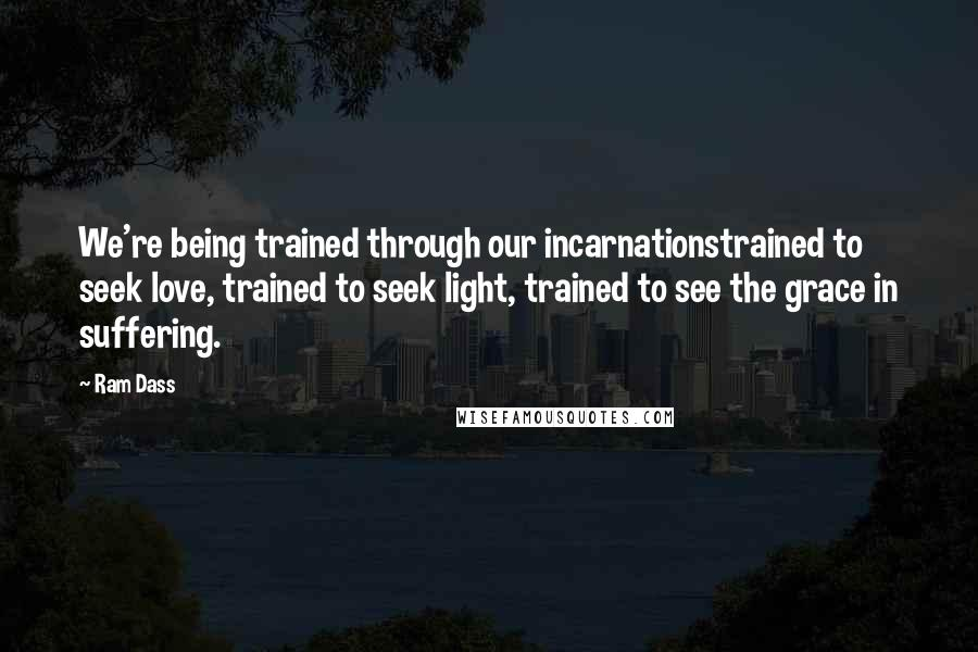 Ram Dass quotes: We're being trained through our incarnationstrained to seek love, trained to seek light, trained to see the grace in suffering.