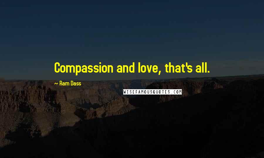Ram Dass quotes: Compassion and love, that's all.