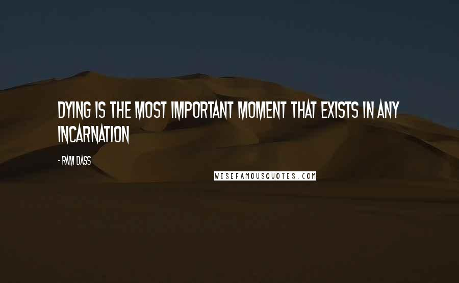 Ram Dass quotes: Dying is the most important moment that exists in any incarnation