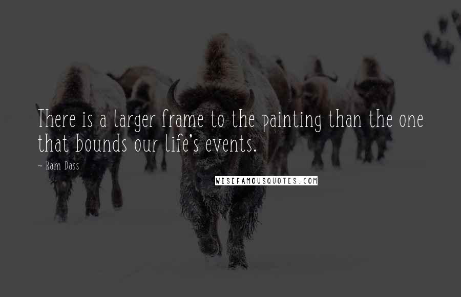 Ram Dass quotes: There is a larger frame to the painting than the one that bounds our life's events.