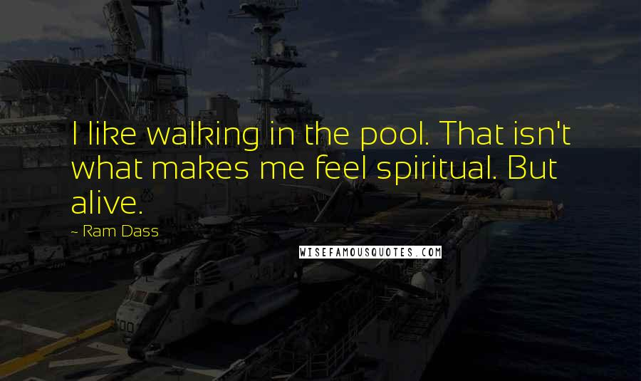Ram Dass quotes: I like walking in the pool. That isn't what makes me feel spiritual. But alive.