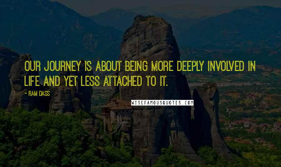 Ram Dass quotes: Our journey is about being more deeply involved in Life and yet less attached to it.