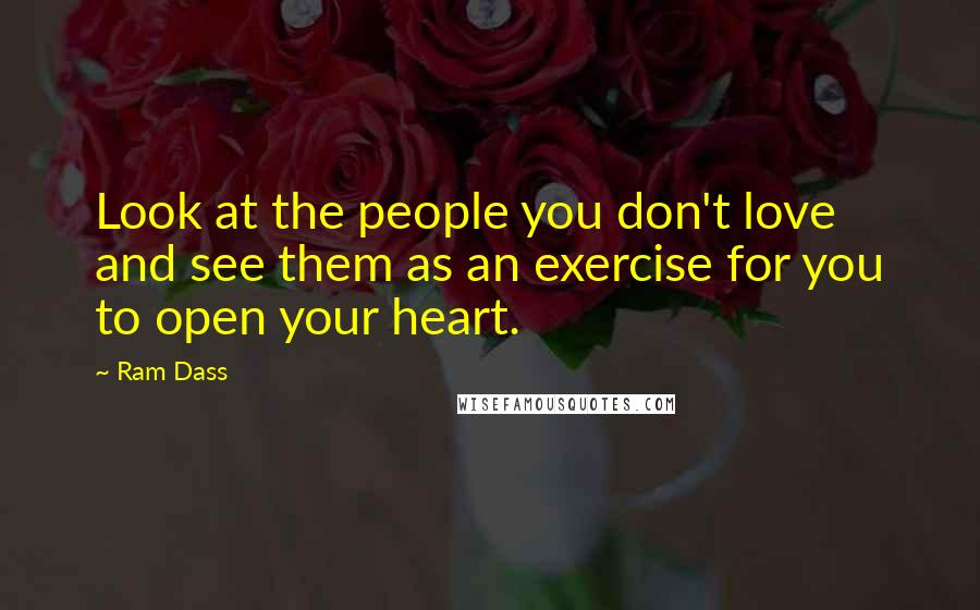 Ram Dass quotes: Look at the people you don't love and see them as an exercise for you to open your heart.