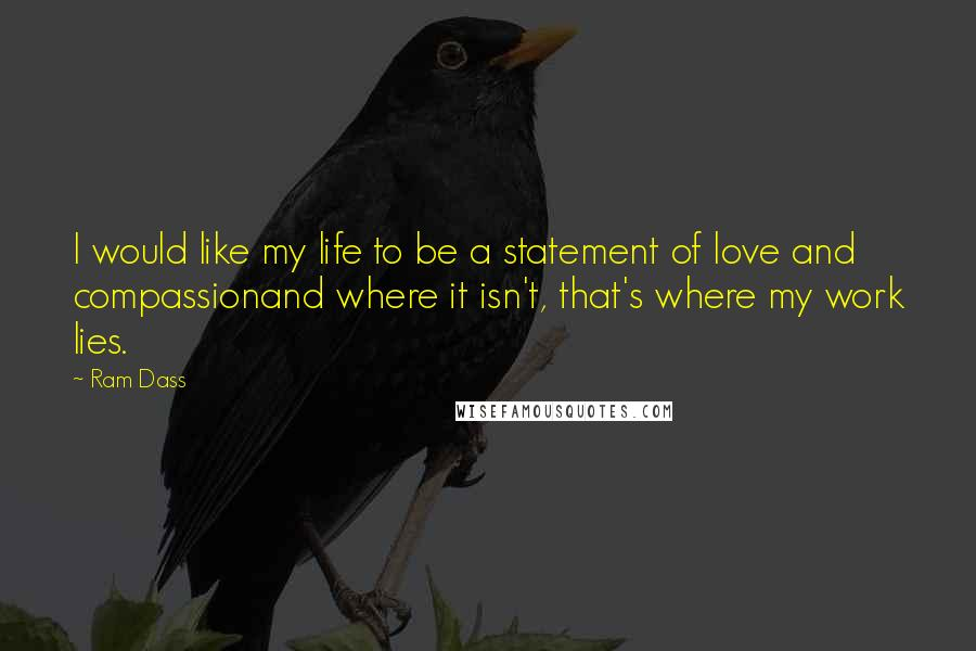 Ram Dass quotes: I would like my life to be a statement of love and compassionand where it isn't, that's where my work lies.