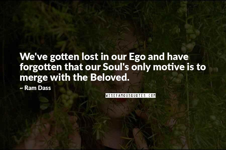 Ram Dass quotes: We've gotten lost in our Ego and have forgotten that our Soul's only motive is to merge with the Beloved.