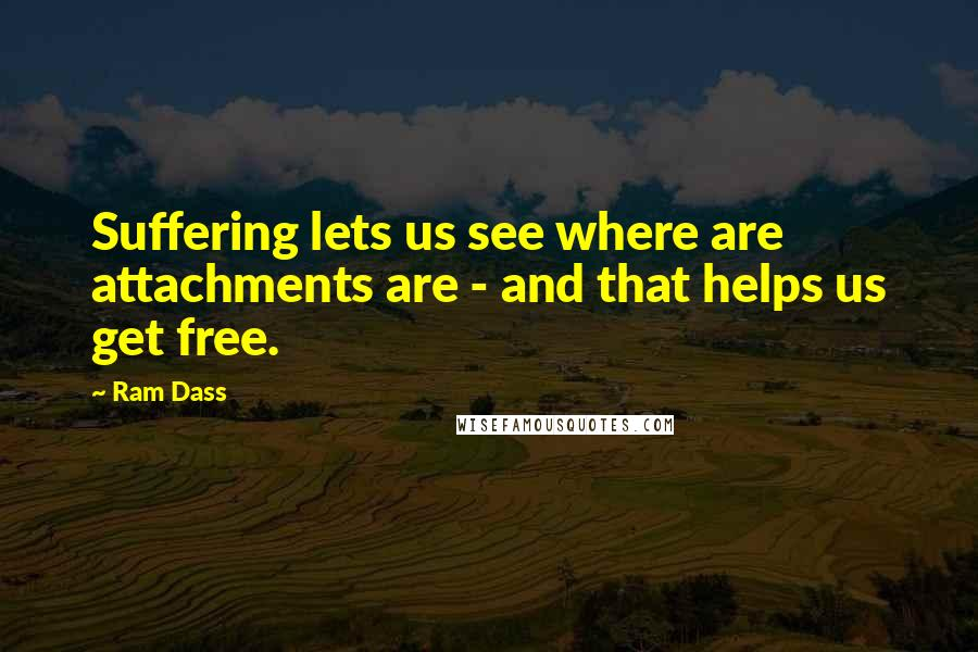 Ram Dass quotes: Suffering lets us see where are attachments are - and that helps us get free.