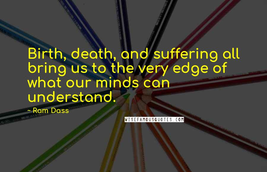 Ram Dass quotes: Birth, death, and suffering all bring us to the very edge of what our minds can understand.