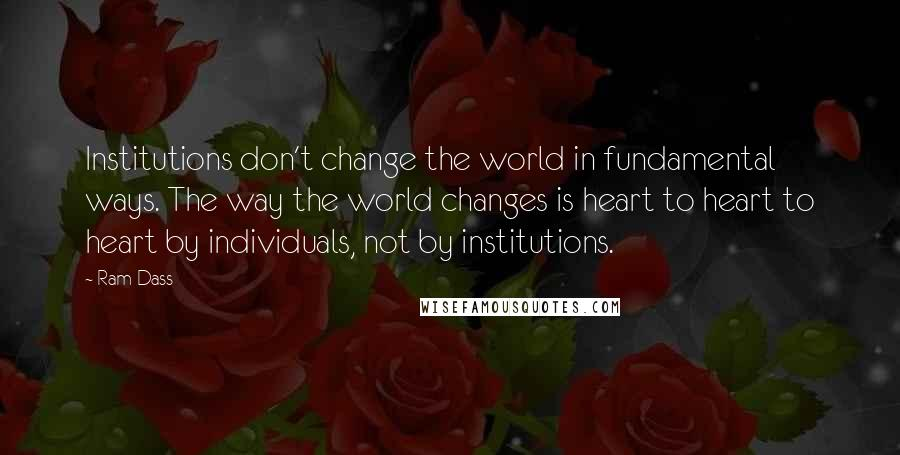 Ram Dass quotes: Institutions don't change the world in fundamental ways. The way the world changes is heart to heart to heart by individuals, not by institutions.