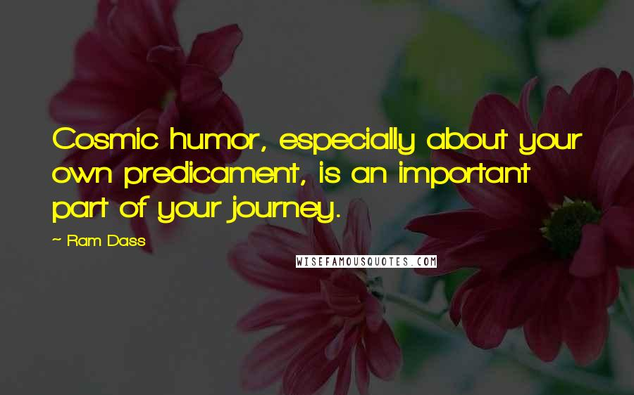 Ram Dass quotes: Cosmic humor, especially about your own predicament, is an important part of your journey.