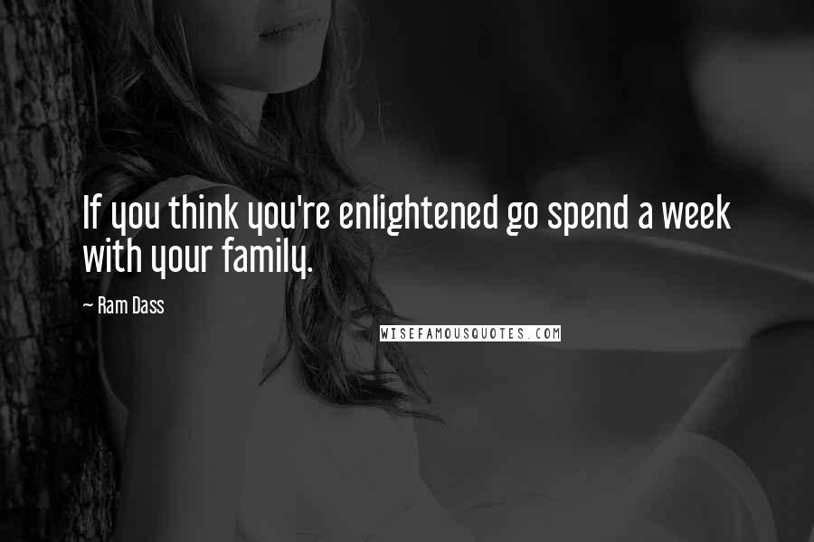 Ram Dass quotes: If you think you're enlightened go spend a week with your family.