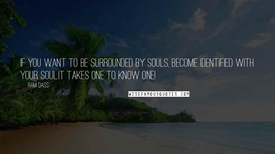Ram Dass quotes: If you want to be surrounded by Souls, become identified with your Soul.It takes one to know one!