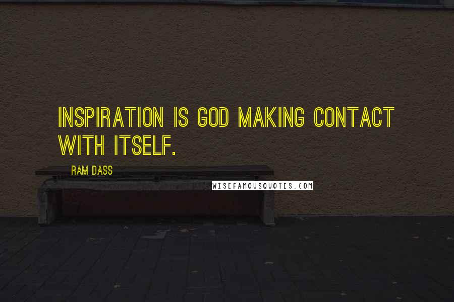 Ram Dass quotes: Inspiration is God making contact with itself.