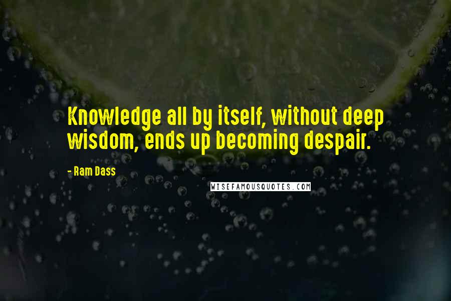 Ram Dass quotes: Knowledge all by itself, without deep wisdom, ends up becoming despair.