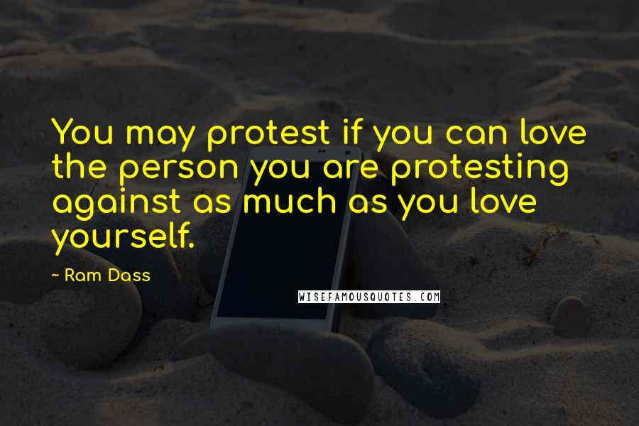 Ram Dass quotes: You may protest if you can love the person you are protesting against as much as you love yourself.