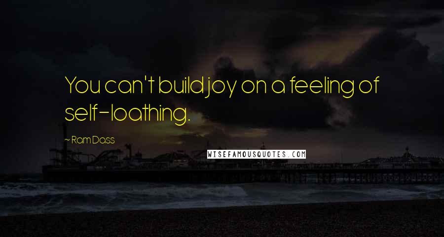 Ram Dass quotes: You can't build joy on a feeling of self-loathing.