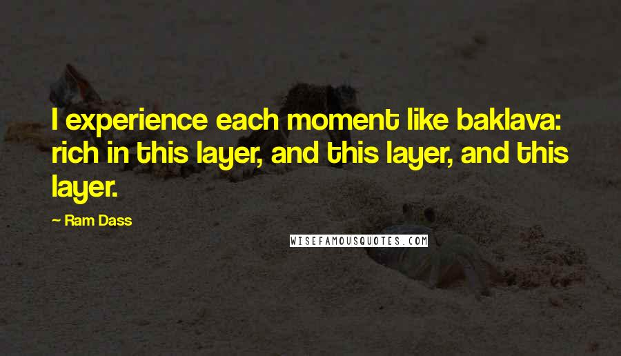 Ram Dass quotes: I experience each moment like baklava: rich in this layer, and this layer, and this layer.