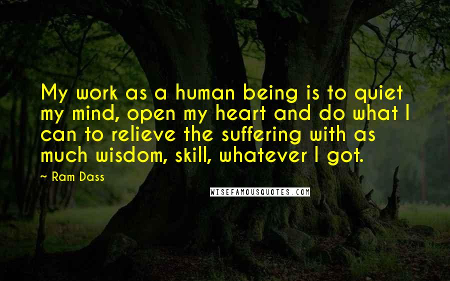 Ram Dass quotes: My work as a human being is to quiet my mind, open my heart and do what I can to relieve the suffering with as much wisdom, skill, whatever I
