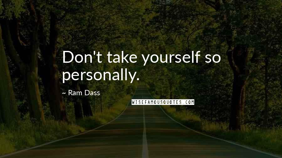 Ram Dass quotes: Don't take yourself so personally.