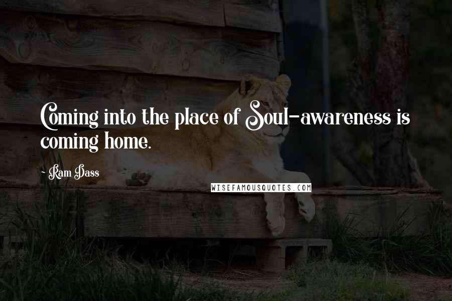 Ram Dass quotes: Coming into the place of Soul-awareness is coming home.