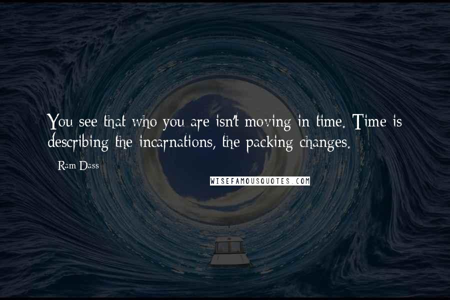 Ram Dass quotes: You see that who you are isn't moving in time. Time is describing the incarnations, the packing changes.
