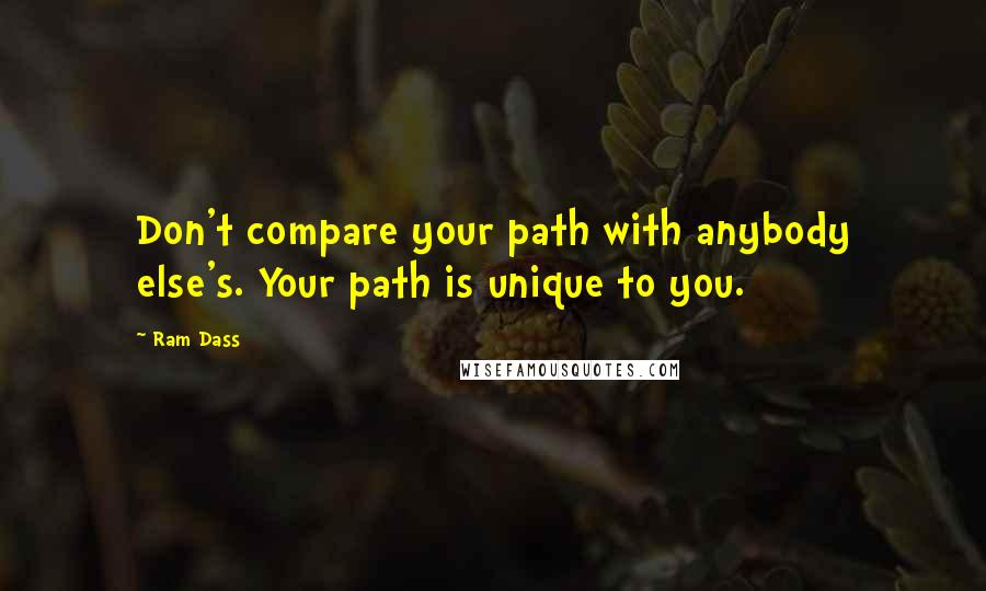 Ram Dass quotes: Don't compare your path with anybody else's. Your path is unique to you.