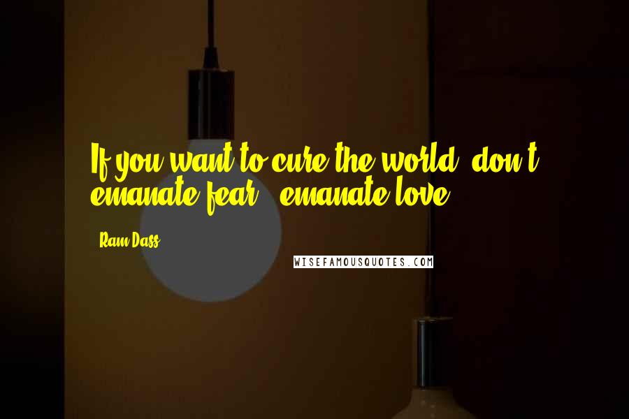 Ram Dass quotes: If you want to cure the world, don't emanate fear - emanate love.