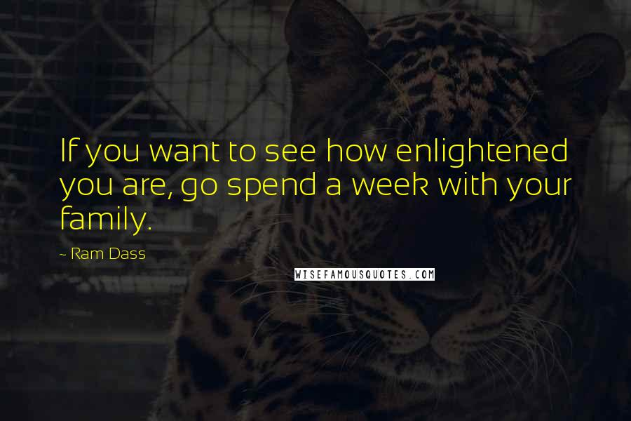 Ram Dass quotes: If you want to see how enlightened you are, go spend a week with your family.