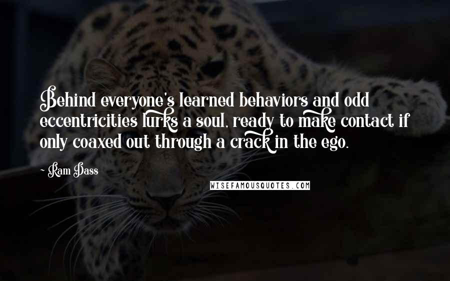 Ram Dass quotes: Behind everyone's learned behaviors and odd eccentricities lurks a soul, ready to make contact if only coaxed out through a crack in the ego.