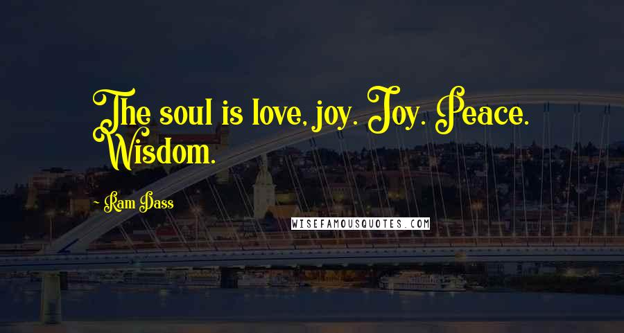 Ram Dass quotes: The soul is love, joy. Joy. Peace. Wisdom.