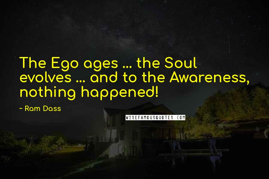 Ram Dass quotes: The Ego ages ... the Soul evolves ... and to the Awareness, nothing happened!