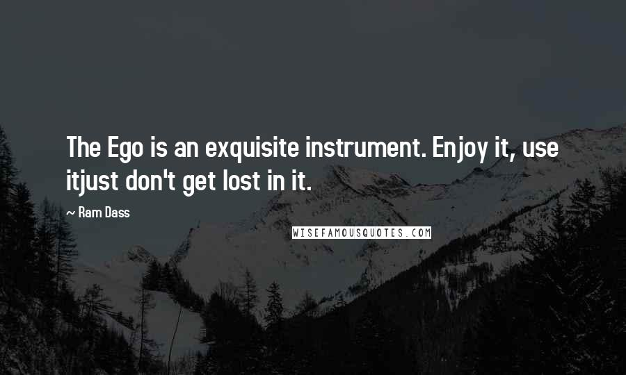 Ram Dass quotes: The Ego is an exquisite instrument. Enjoy it, use itjust don't get lost in it.