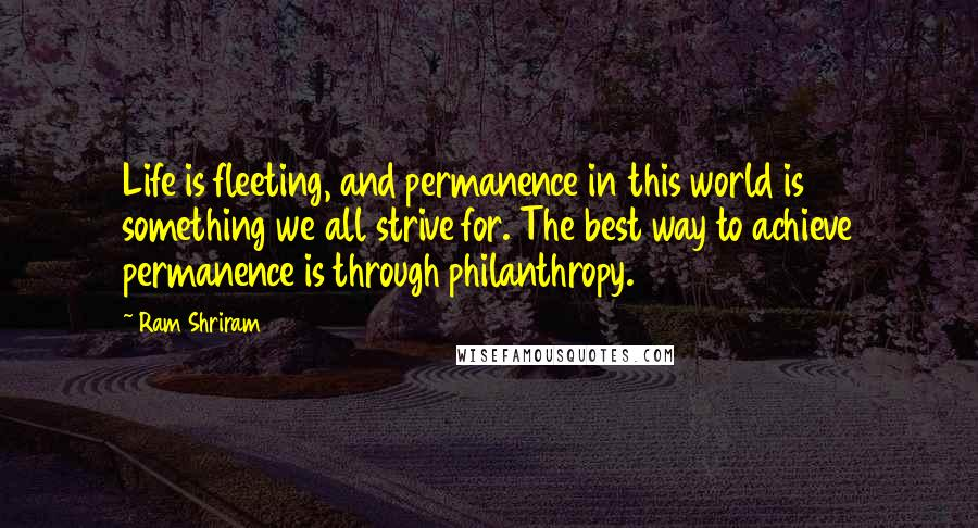 Ram Shriram quotes: Life is fleeting, and permanence in this world is something we all strive for. The best way to achieve permanence is through philanthropy.