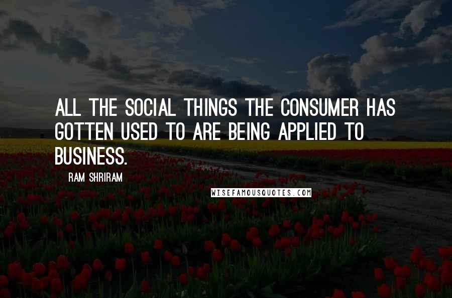 Ram Shriram quotes: All the social things the consumer has gotten used to are being applied to business.