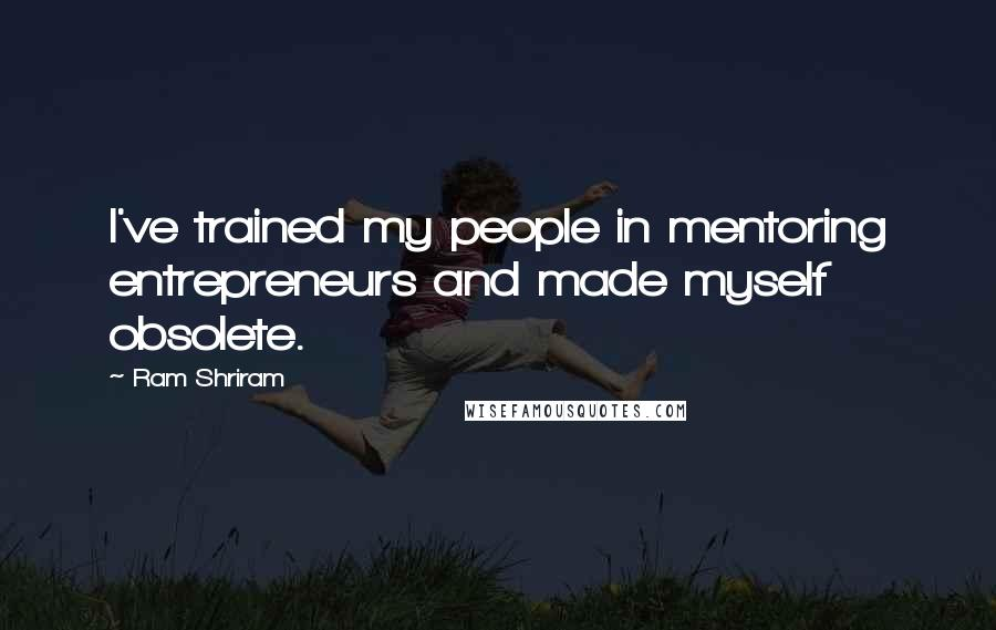 Ram Shriram quotes: I've trained my people in mentoring entrepreneurs and made myself obsolete.