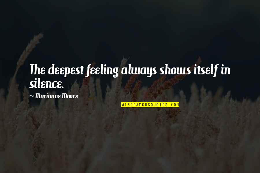 Ram Thakur Quotes By Marianne Moore: The deepest feeling always shows itself in silence.