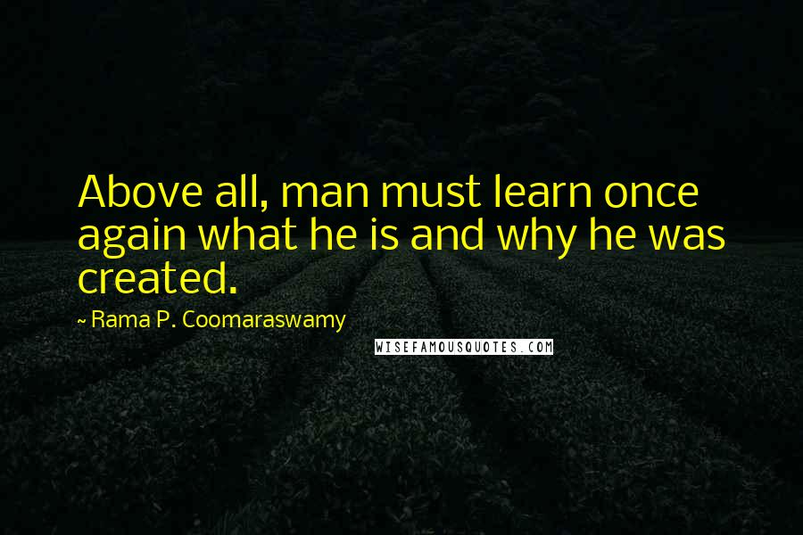 Rama P. Coomaraswamy quotes: Above all, man must learn once again what he is and why he was created.