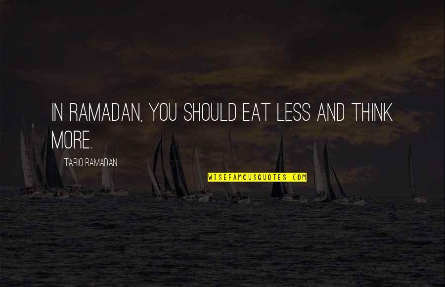 Ramadan Quotes By Tariq Ramadan: In Ramadan, you should eat less and think