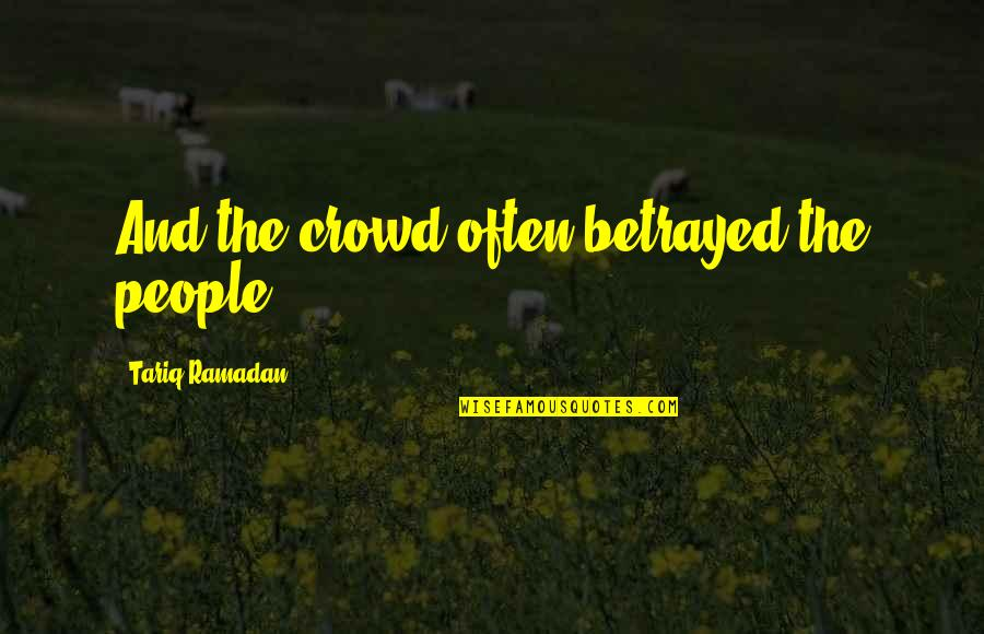 Ramadan Quotes By Tariq Ramadan: And the crowd often betrayed the people